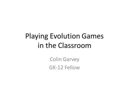 Playing Evolution Games in the Classroom Colin Garvey GK-12 Fellow.