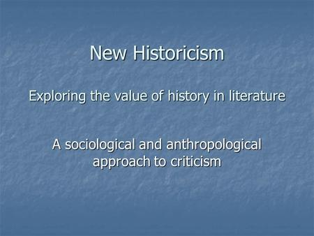 New Historicism Exploring the value of history in literature A sociological and anthropological approach to criticism.