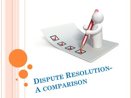 D ISPUTE R ESOLUTION - A COMPARISON. The legal system presents individuals with a range of ways in which they can resolve disputes. Taking a case to court.