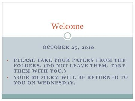 OCTOBER 25, 2010 PLEASE TAKE YOUR PAPERS FROM THE FOLDERS. (DO NOT LEAVE THEM, TAKE THEM WITH YOU.) YOUR MIDTERM WILL BE RETURNED TO YOU ON WEDNESDAY.