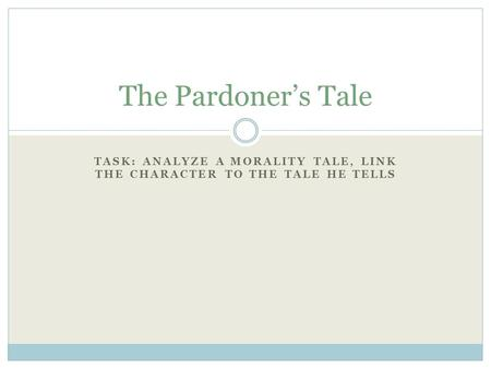 TASK: ANALYZE A MORALITY TALE, LINK THE CHARACTER TO THE TALE HE TELLS The Pardoner's Tale.