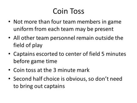 Coin Toss Not more than four team members in game uniform from each team may be present All other team personnel remain outside the field of play Captains.