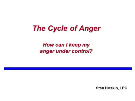 The Cycle of Anger How can I keep my anger under control? Stan Hoskin, LPC.