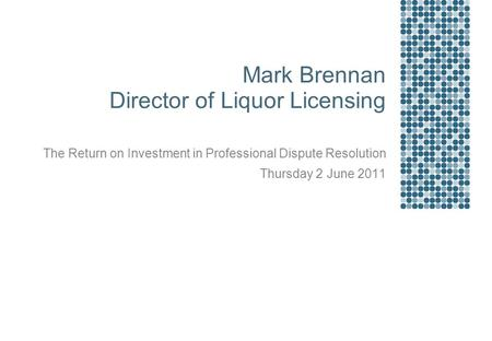 Mark Brennan Director of Liquor Licensing The Return on Investment in Professional Dispute Resolution Thursday 2 June 2011.