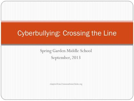 Spring Garden Middle School September, 2013 Adapted from CommonSenseMedia.org Cyberbullying: Crossing the Line.