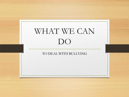 WHAT WE CAN DO TO DEAL WITH BULLYING. Bullying