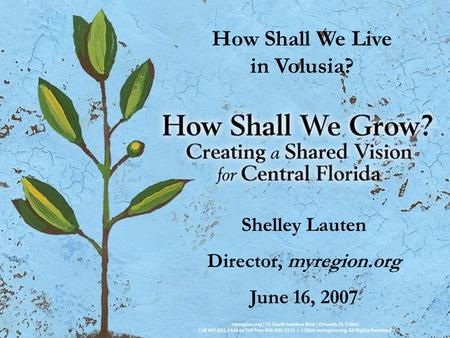 How Shall We Live in Volusia? Shelley Lauten Director, myregion.org June 16, 2007.