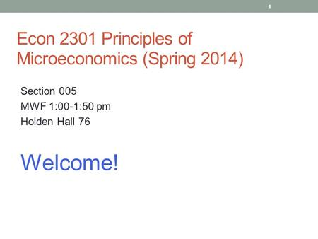 Econ 2301 Principles of Microeconomics (Spring 2014) Section 005 MWF 1:00-1:50 pm Holden Hall 76 Welcome! 1.