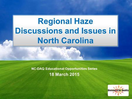 1 NC-DAQ Educational Opportunities Series 18 March 2015 Regional Haze Discussions and Issues in North Carolina.