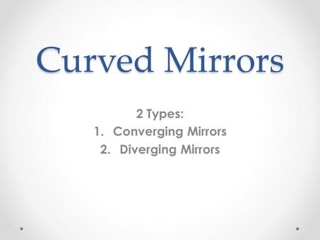 Curved Mirrors 2 Types: 1.Converging Mirrors 2.Diverging Mirrors.