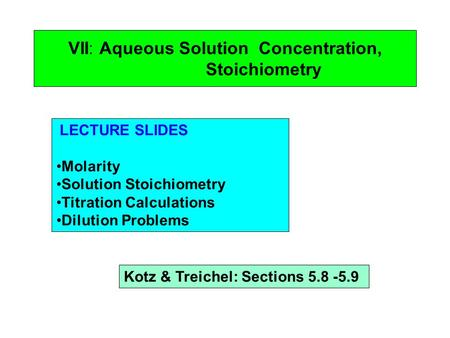 VII: Aqueous Solution Concentration, Stoichiometry LECTURE SLIDES Molarity Solution Stoichiometry Titration Calculations Dilution Problems Kotz & Treichel: