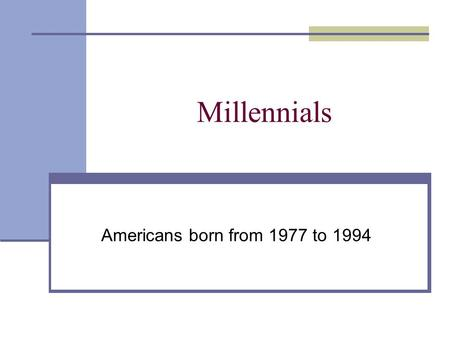 Millennials Americans born from 1977 to 1994. POPULATION CHARACTERISTICS 75 million people are in the Millennial generation – 25% of the total U.S. population.