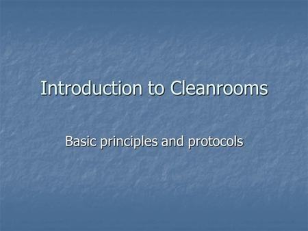 Introduction to Cleanrooms Basic principles and protocols.