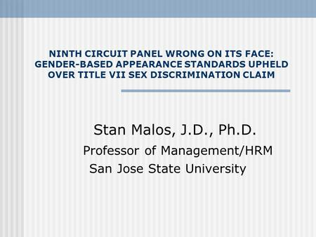 NINTH CIRCUIT PANEL WRONG ON ITS FACE: GENDER-BASED APPEARANCE STANDARDS UPHELD OVER TITLE VII SEX DISCRIMINATION CLAIM Stan Malos, J.D., Ph.D. Professor.