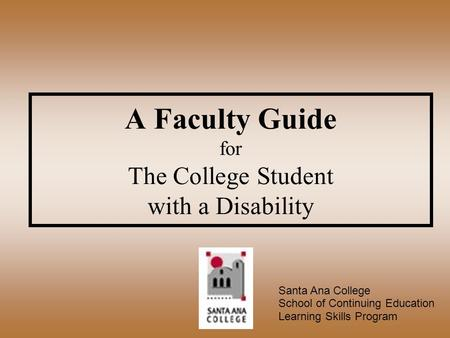 A Faculty Guide for The College Student with a Disability Santa Ana College School of Continuing Education Learning Skills Program.