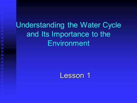 Understanding the Water Cycle and Its Importance to the Environment Lesson 1.