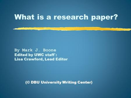 What is a research paper? By Mark J. Boone Edited by UWC staff`: Lisa Crawford, Lead Editor (© DBU University Writing Center)