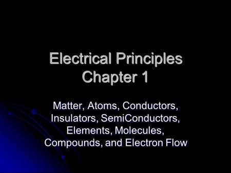 Electrical Principles Chapter 1 Matter, Atoms, Conductors, Insulators, SemiConductors, Elements, Molecules, Compounds, and Electron Flow.