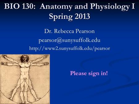 BIO 130: Anatomy and Physiology I Spring 2013 Dr. Rebecca Pearson  Please sign in!
