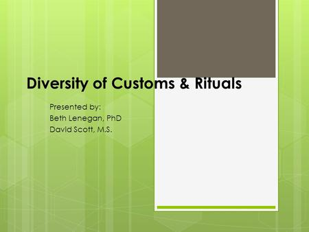 Diversity of Customs & Rituals Presented by: Beth Lenegan, PhD David Scott, M.S.