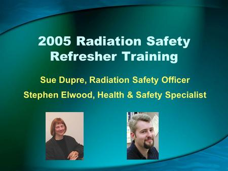 2005 Radiation Safety Refresher Training Sue Dupre, Radiation Safety Officer Stephen Elwood, Health & Safety Specialist.