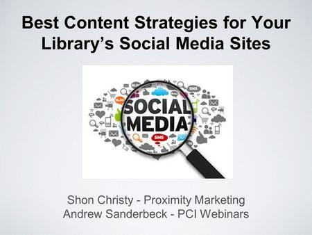 Best Content Strategies for Your Library's Social Media Sites Shon Christy - Proximity Marketing Andrew Sanderbeck - PCI Webinars.