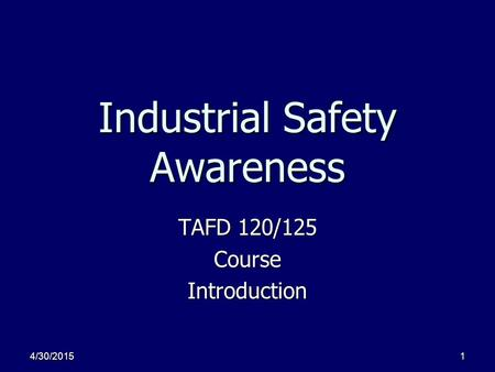 4/30/20151 Industrial Safety Awareness TAFD 120/125 CourseIntroduction.