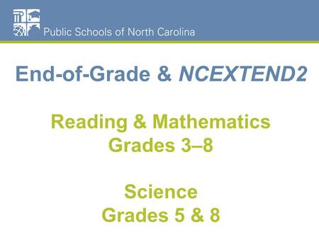 End-of-Grade & NCEXTEND2 Reading & Mathematics Grades 3–8 Science Grades 5 & 8.