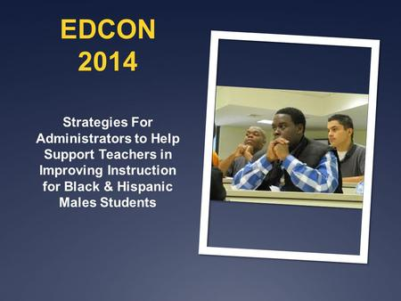EDCON 2014 Strategies For Administrators to Help Support Teachers in Improving Instruction for Black & Hispanic Males Students.