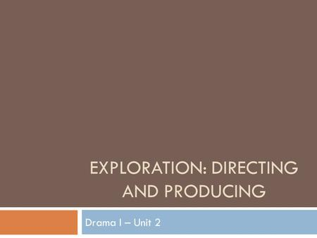 EXPLORATION: DIRECTING AND PRODUCING Drama I – Unit 2.