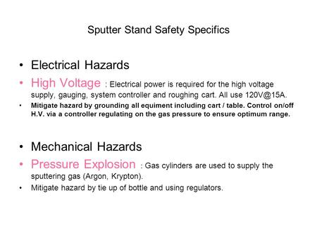 Sputter Stand Safety Specifics Electrical Hazards High Voltage : Electrical power is required for the high voltage supply, gauging, system controller and.
