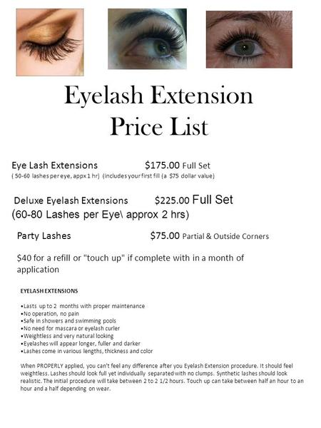 Eyelash Extension Price List Eye Lash Extensions $175.00 Full Set ( 50-60 lashes per eye, appx 1 hr) (includes your first fill (a $75 dollar value) Deluxe.