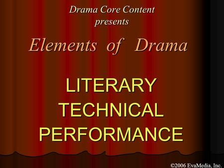Drama Core Content presents LITERARYTECHNICALPERFORMANCE Elements of Drama ©2006 EvaMedia, Inc.
