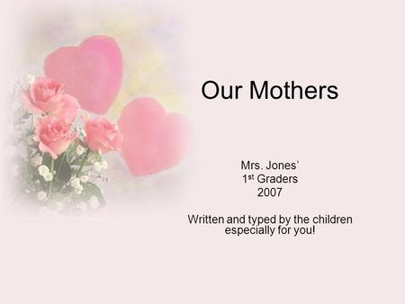 Our Mothers Mrs. Jones' 1 st Graders 2007 Written and typed by the children especially for you!