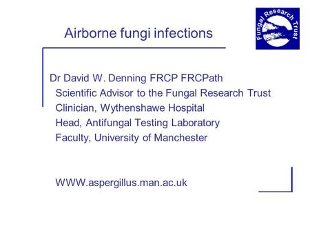 Airborne fungi infections Dr David W. Denning FRCP FRCPath Scientific Advisor to the Fungal Research Trust Clinician, Wythenshawe Hospital Head, Antifungal.