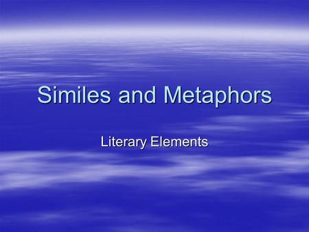 Similes and Metaphors Literary Elements. Simile  A comparison using like or as (describing)  His feet were as big as boats.  Compared?  Meaning?