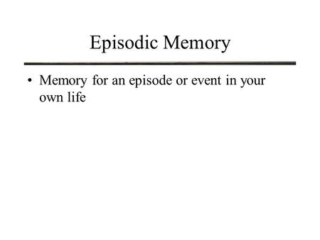 Episodic Memory Memory for an episode or event in your own life.