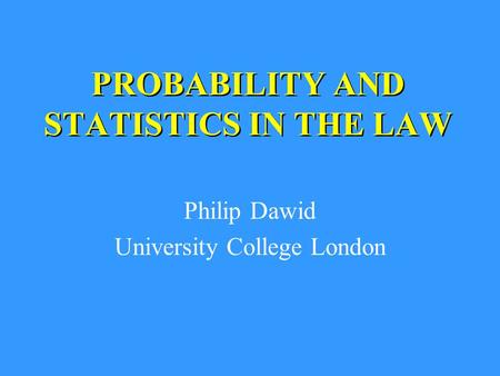 PROBABILITY AND STATISTICS IN THE LAW Philip Dawid University College London.