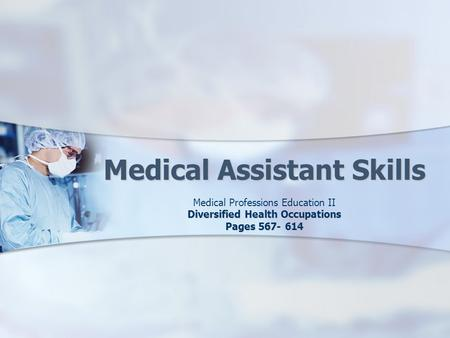Medical Assistant Skills Medical Professions Education II Diversified Health Occupations Pages 567- 614.