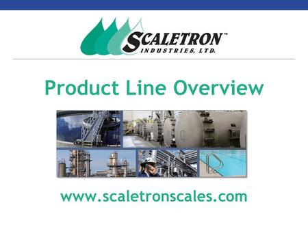 Product Line Overview www.scaletronscales.com. Company Overview  Incorporated in 1983  Developed and patented first Electronic Cylinder Scale – Model.