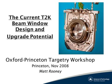 The Current T2K Beam Window Design and Upgrade Potential Oxford-Princeton Targetry Workshop Princeton, Nov 2008 Matt Rooney.