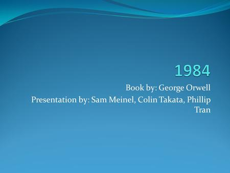 1984 Book by: George Orwell Presentation by: Sam Meinel, Colin Takata, Phillip Tran.