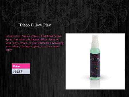 Taboo Pillow Play Invoke sweet dreams with our Flirtatious Pillow Spray. Just spritz this fragrant Pillow Spray on your linens, towels, or your pillow.