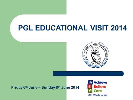 PGL EDUCATIONAL VISIT 2014 Friday 6 th June – Sunday 8 th June 2014.