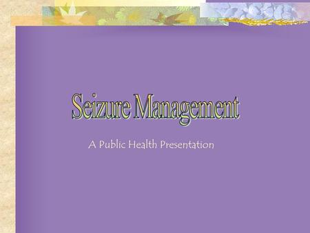 A Public Health Presentation Identifying a Seizure General Information First Aid for Seizures Being Prepared – What Can You Do? Activating the School.