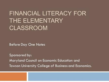 FINANCIAL LITERACY FOR THE ELEMENTARY CLASSROOM Before Day One Notes Sponsored by: Maryland Council on Economic Education and Towson University College.