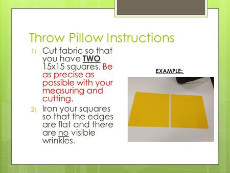 Throw Pillow Instructions 1) Cut fabric so that you have TWO 15x15 squares. Be as precise as possible with your measuring and cutting. 2) Iron your squares.