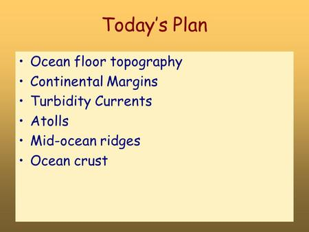 Today's Plan Ocean floor topography Continental Margins Turbidity Currents Atolls Mid-ocean ridges Ocean crust.