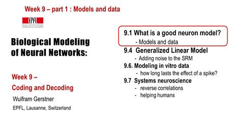 Biological Modeling of Neural Networks: Week 9 – Coding and Decoding Wulfram Gerstner EPFL, Lausanne, Switzerland 9.1 What is a good neuron model? - Models.