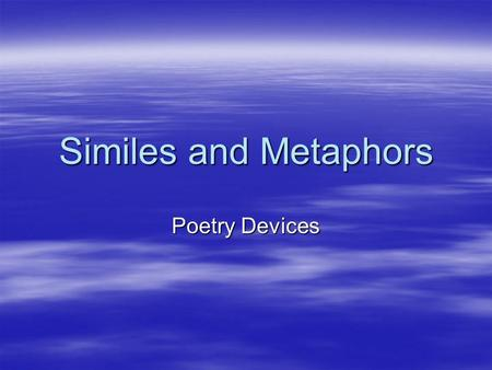 Similes and Metaphors Poetry Devices Simile  A comparison using like or as  His feet were as big as boats.